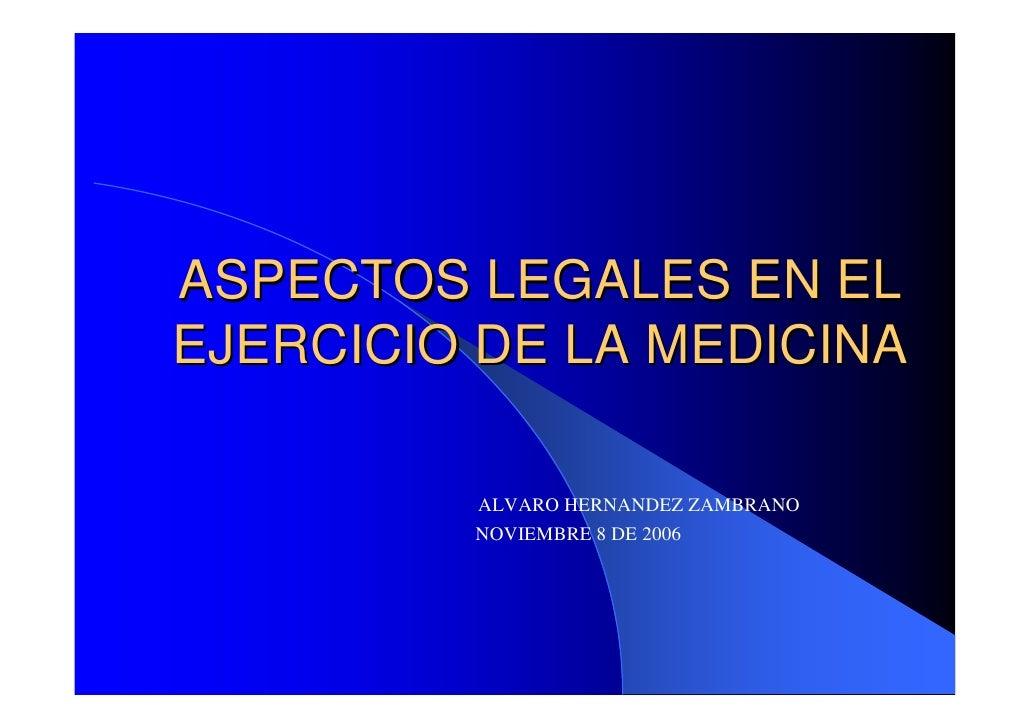 ASPECTOS LEGALES EN EL EJERCICIO DE LA MEDICINA           ALVARO HERNANDEZ ZAMBRANO          NOVIEMBRE 8 DE 2006