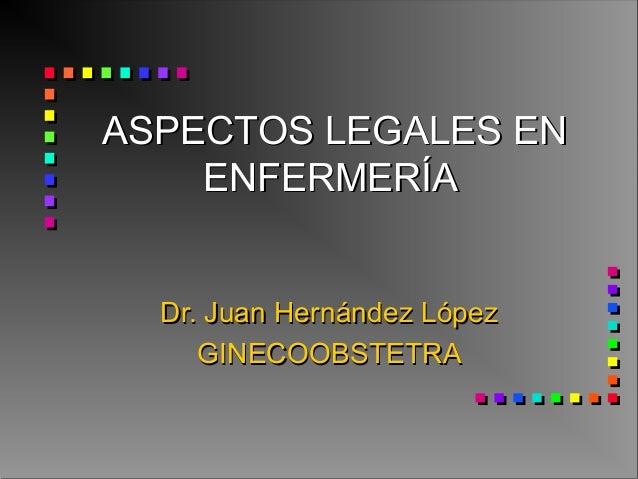 ASPECTOS LEGALES ENASPECTOS LEGALES EN ENFERMERÍAENFERMERÍA Dr. Juan Hernández LópezDr. Juan Hernández López GINECOOBSTETR...