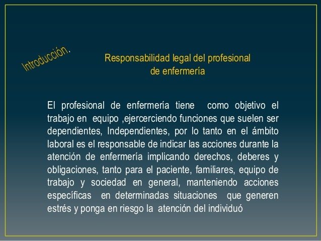 Responsabilidad legal del profesional de enfermería El profesional de enfermería tiene como objetivo el trabajo en equipo ...