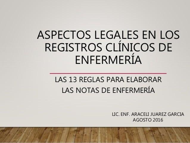 ASPECTOS LEGALES EN LOS REGISTROS CLÍNICOS DE ENFERMERÍA LAS 13 REGLAS PARA ELABORAR LAS NOTAS DE ENFERMERÍA LIC. ENF. ARA...