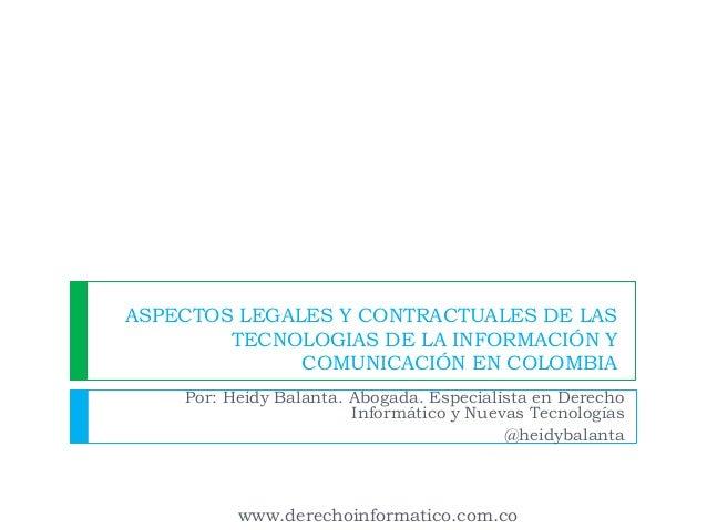 ASPECTOS LEGALES Y CONTRACTUALES DE LAS TECNOLOGIAS DE LA INFORMACIÓN Y COMUNICACIÓN EN COLOMBIA Por: Heidy Balanta. Aboga...
