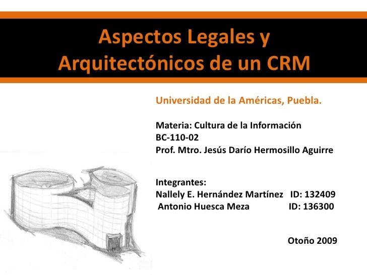 Aspectos Legales y Arquitectónicos de un CRM<br />Universidad de la Américas, Puebla.<br />Materia: Cultura de la Informac...