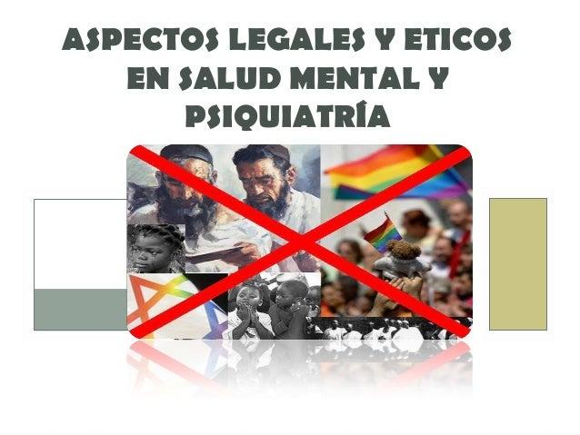 ASPECTOS LEGALES Y ETICOS   EN SALUD MENTAL Y      PSIQUIATRÍA