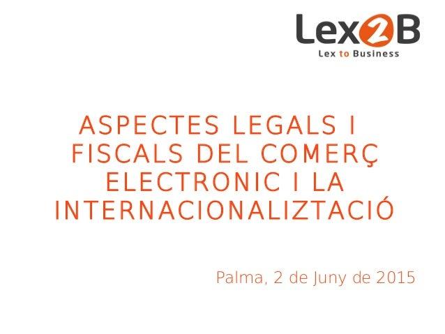 ASPECTES LEGALS I FISCALS DEL COMERÇ ELECTRONIC I LA INTERNACIONALIZTACIÓ Palma, 2 de Juny de 2015
