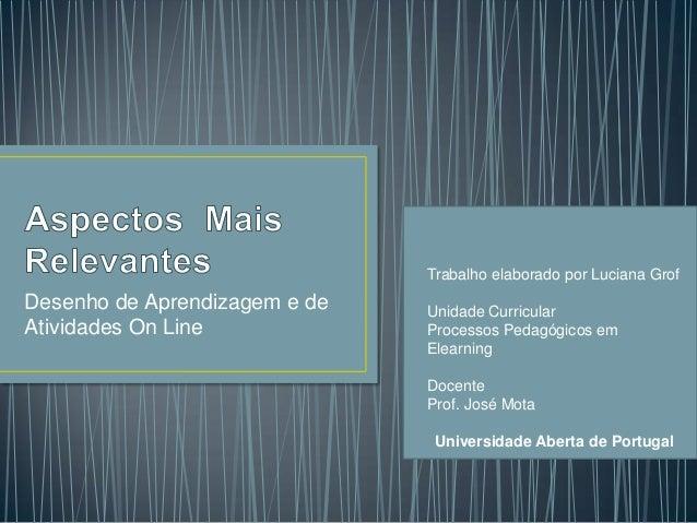 Trabalho elaborado por Luciana GrofDesenho de Aprendizagem e de   Unidade CurricularAtividades On Line             Process...