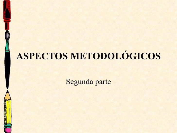 ASPECTOS METODOLÓGICOS Segunda parte