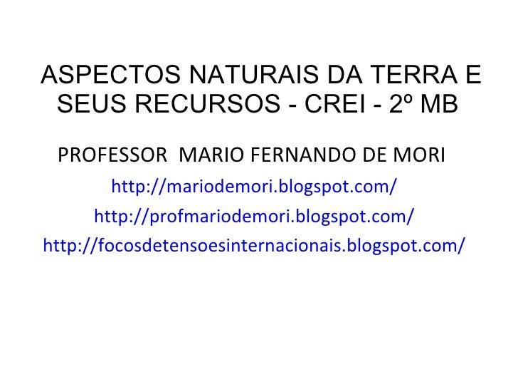 ASPECTOS NATURAIS DA TERRA E SEUS RECURSOS - CREI - 2º MB  <ul><li>PROFESSOR  MARIO FERNANDO DE MORI  </li></ul><ul><li>ht...