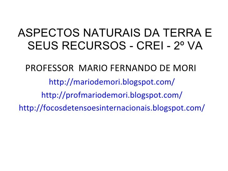 ASPECTOS NATURAIS DA TERRA E SEUS RECURSOS - CREI - 2º VA <ul><li>PROFESSOR  MARIO FERNANDO DE MORI  </li></ul><ul><li>htt...