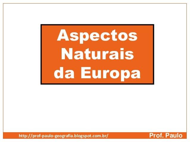 AspectosNaturaisda EuropaProf. Paulohttp://prof-paulo-geografia.blogspot.com.br/