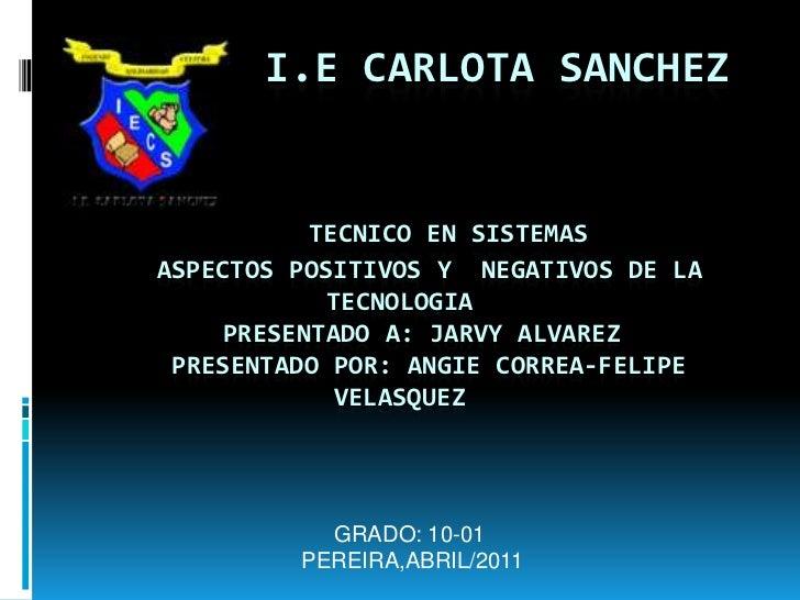 I.E CARLOTA SANCHEZTECNICO EN SISTEMAS    ASPECTOS POSITIVOS Y  NEGATIVOS DE LA TECNOLOGIA   PRESENTADO A: JARVY A...