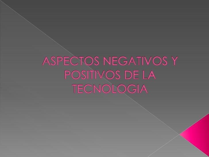 ASPECTOS NEGATIVOS Y POSITIVOS DE LA TECNOLOGIA<br />