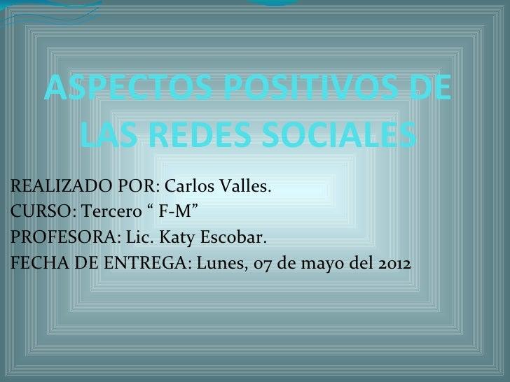 """ASPECTOS POSITIVOS DE     LAS REDES SOCIALESREALIZADO POR: Carlos Valles.CURSO: Tercero """" F-M""""PROFESORA: Lic. Katy Escobar..."""