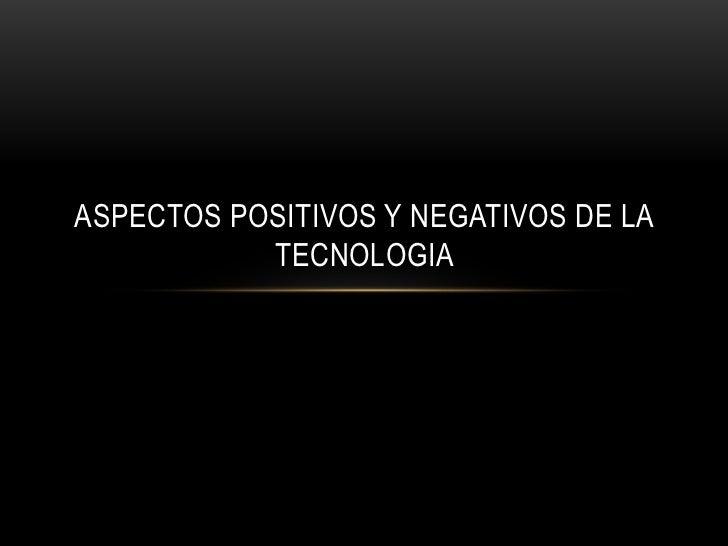 ASPECTOS POSITIVOS Y NEGATIVOS DE LA TECNOLOGIA <br />