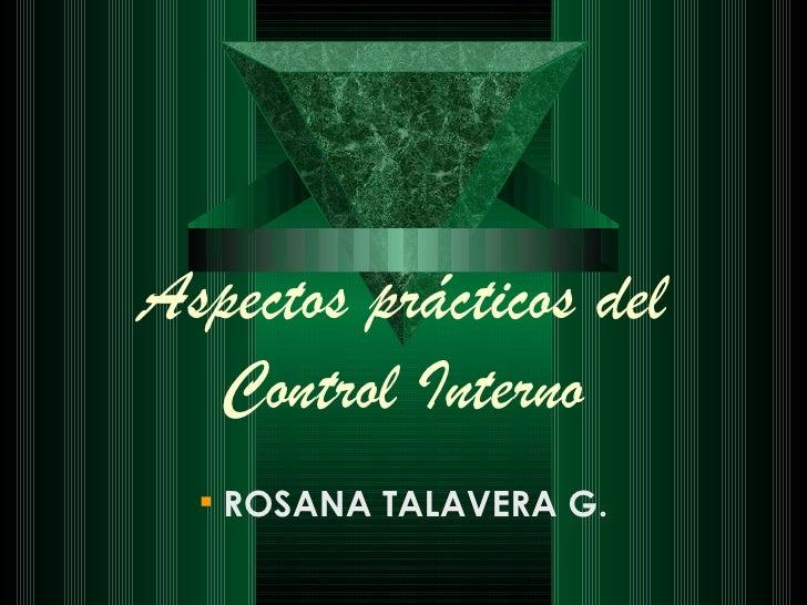 Aspectos prácticos del Control Interno <ul><li>ROSANA TALAVERA G. </li></ul>