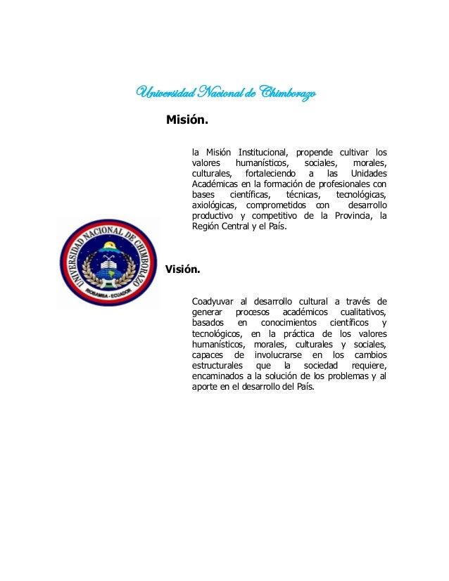 Universidad Nacional de Chimborazo Misión. la Misión Institucional, propende cultivar los valores humanísticos, sociales, ...