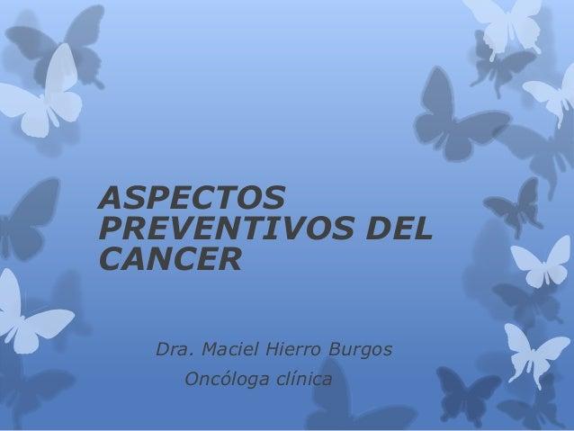 ASPECTOS PREVENTIVOS DEL CANCER Dra. Maciel Hierro Burgos Oncóloga clínica