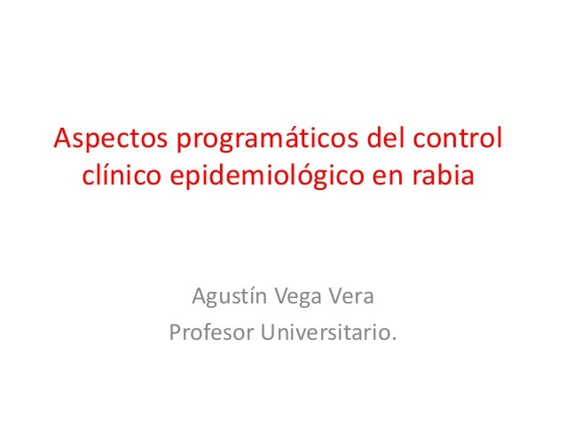 Aspectos programáticos del control clínico epidemiológico en rabia Agustín Vega Vera Profesor Universitario.