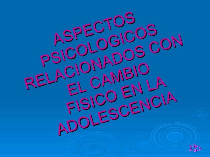 ASPECTOS PSICOLOGICOS RELACIONADOS CON EL CAMBIO  FISICO EN LA ADOLESCENCIA