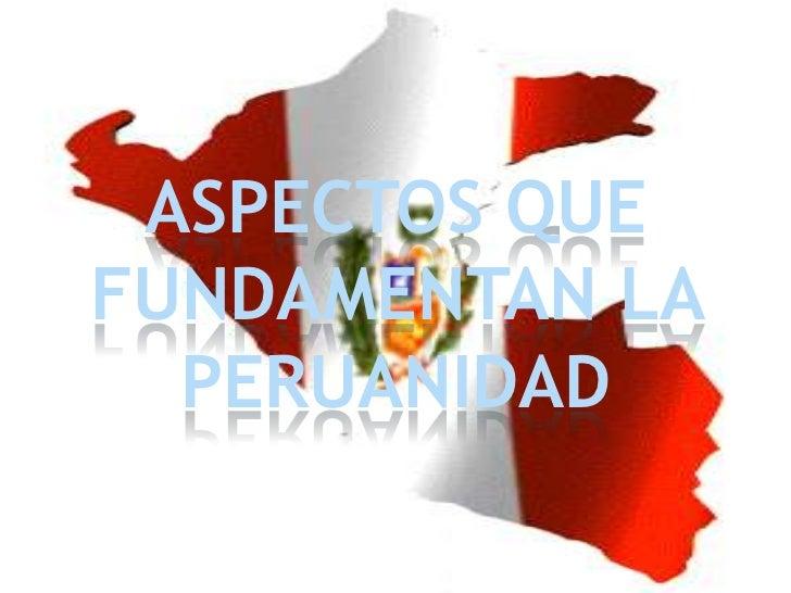 ASPECTOS QUE FUNDAMENTAN LA PERUANIDAD<br />
