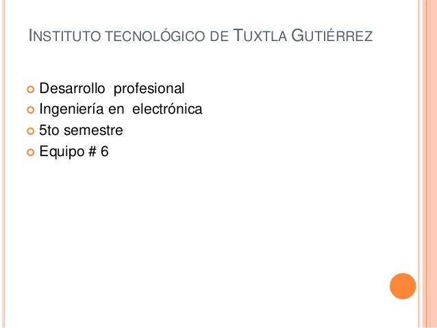 INSTITUTO TECNOLÓGICO DE TUXTLA GUTIÉRREZ  Desarrollo profesional  Ingeniería en electrónica  5to semestre  Equipo # 6