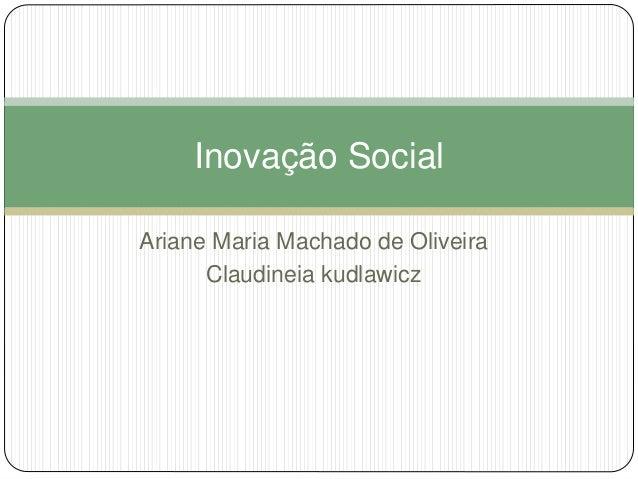 Inovação Social  Ariane Maria Machado de Oliveira  Claudineia kudlawicz