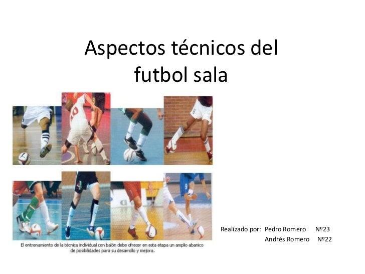 Aspectos técnicos del     futbol sala              Realizado por: Pedro Romero Nº23                             Andrés Rom...