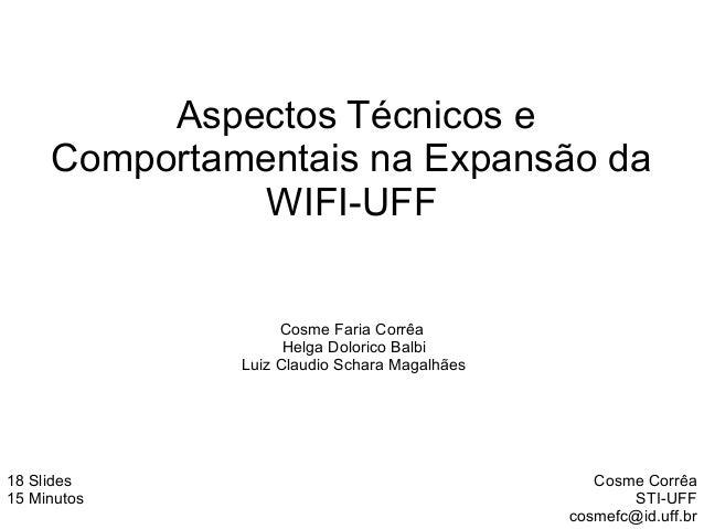 Aspectos Técnicos eComportamentais na Expansão daWIFI-UFFCosme CorrêaSTI-UFFcosmefc@id.uff.br18 Slides15 MinutosCosme Fari...