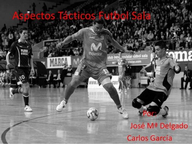 Aspectos Tácticos Futbol Sala                           Por:                        José Mª Delgado                       ...