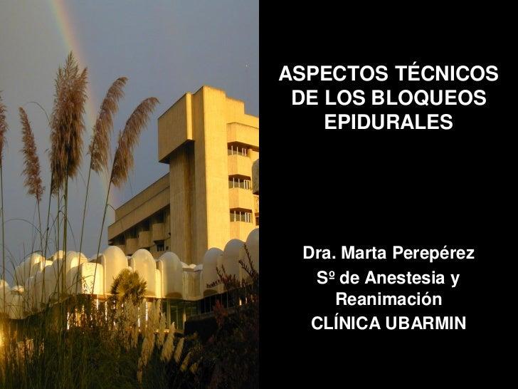 ASPECTOS TÉCNICOS DE LOS BLOQUEOS    EPIDURALES Dra. Marta Perepérez   Sº de Anestesia y     Reanimación  CLÍNICA UBARMIN