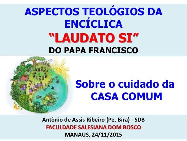 """ASPECTOS TEOLÓGIOS DA ENCÍCLICA """"LAUDATO SI"""" DO PAPA FRANCISCO Sobre o cuidado da CASA COMUM Antônio de Assis Ribeiro (Pe...."""