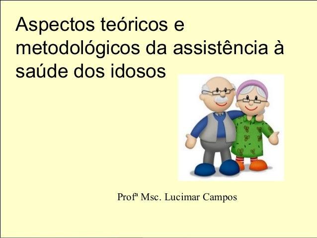 Aspectos teóricos e metodológicos da assistência à saúde dos idosos Profª Msc. Lucimar Campos