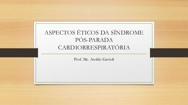 ASPECTOS ÉTICOS DA SÍNDROME PÓS-PARADA CARDIORRESPIRATÓRIA Prof. Me. Aroldo Gavioli