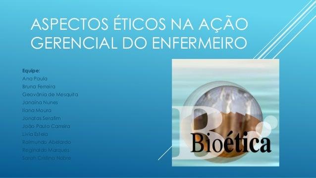 ASPECTOS ÉTICOS NA AÇÃO GERENCIAL DO ENFERMEIRO Equipe: Ana Paula Bruna Ferreira Geovânia de Mesquita Janaína Nunes Ilana ...