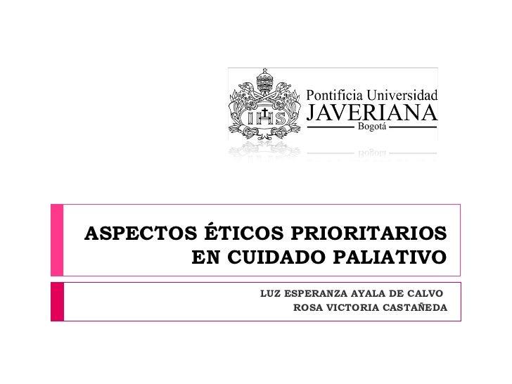 ASPECTOS ÉTICOS PRIORITARIOS EN CUIDADO PALIATIVO LUZ ESPERANZA AYALA DE CALVO  ROSA VICTORIA CASTAÑEDA