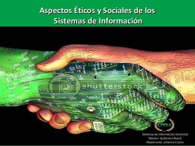 Sistemas de Información Gerencial Master: Guillermo Brand Maestrante: Johanna Castro AspectosAspectos ÉticosÉticos yy Soci...