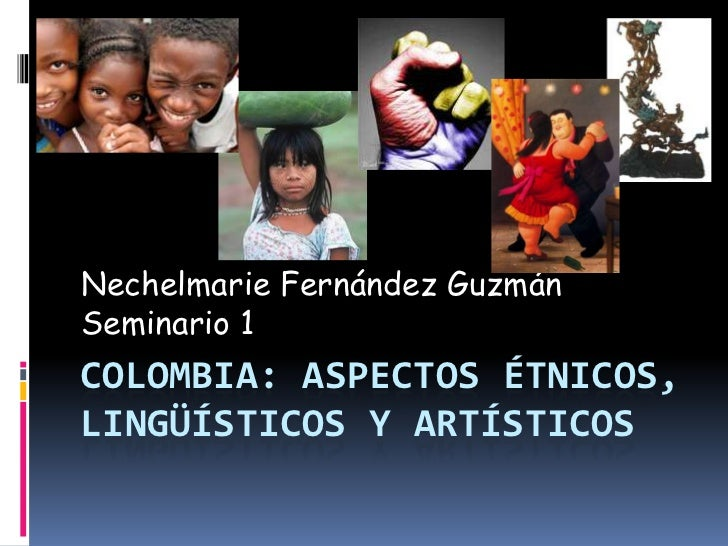 Nechelmarie Fernández GuzmánSeminario 1COLOMBIA: ASPECTOS ÉTNICOS,LINGÜÍSTICOS Y ARTÍSTICOS