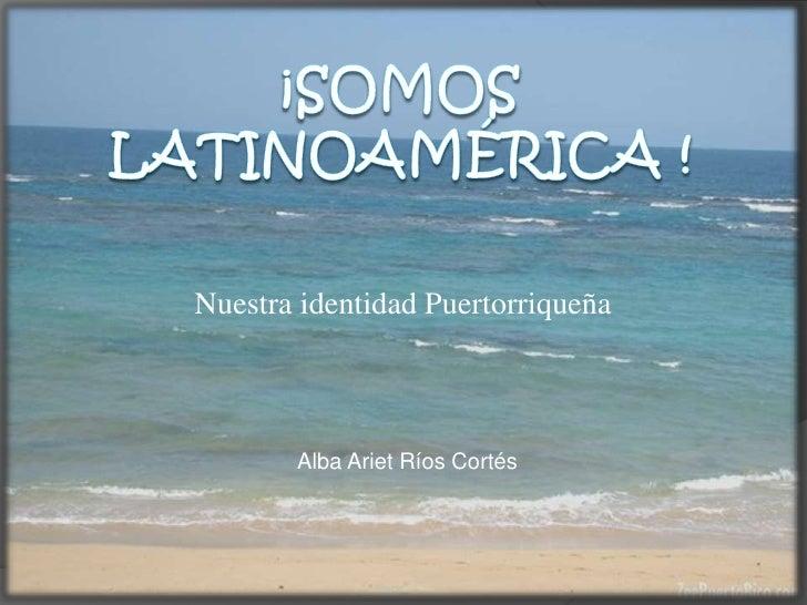 ¡Somos  Latinoamérica !<br />Nuestra identidad Puertorriqueña<br />Alba Ariet Ríos Cortés<br />