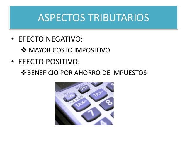 ASPECTOS TRIBUTARIOS  • EFECTO NEGATIVO:   MAYOR COSTO IMPOSITIVO  • EFECTO POSITIVO:  BENEFICIO POR AHORRO DE IMPUESTOS
