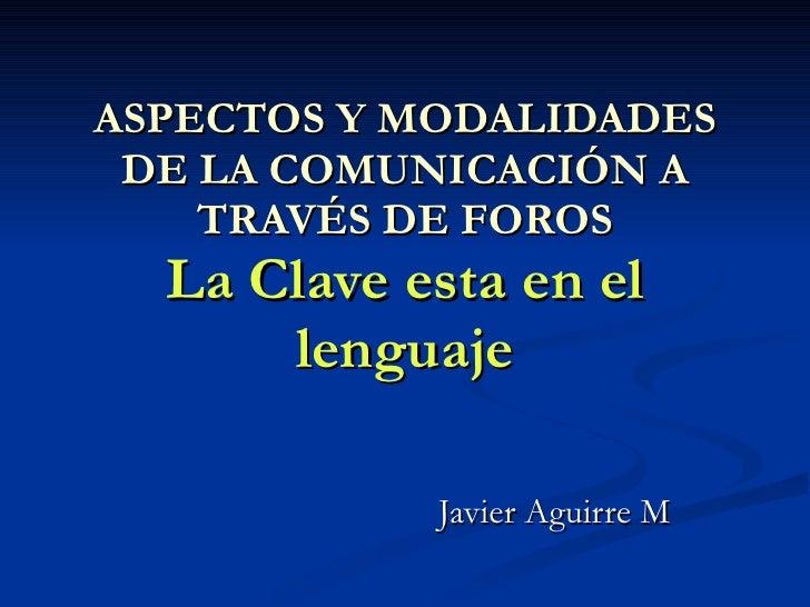 ASPECTOS Y MODALIDADES DE LA COMUNICACIÓN A TRAVÉS DE FOROS La Clave esta en el lenguaje Javier Aguirre M