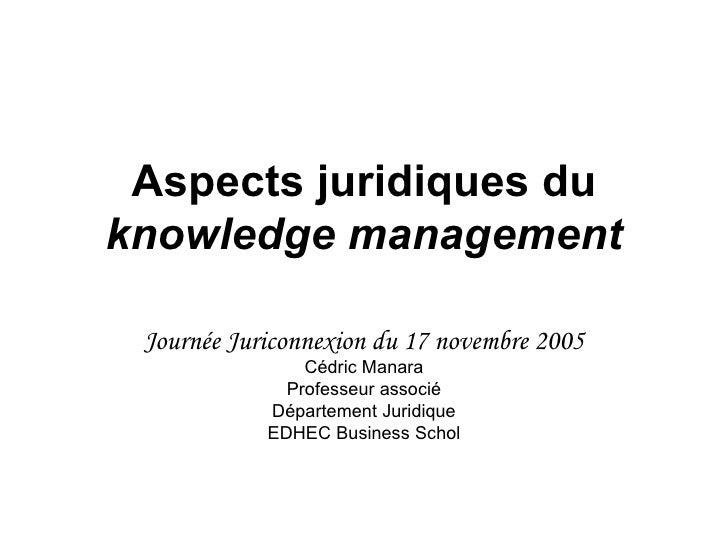 Aspects juridiques du  knowledge management Journée Juriconnexion du 17 novembre 2005 Cédric Manara Professeur associé Dép...