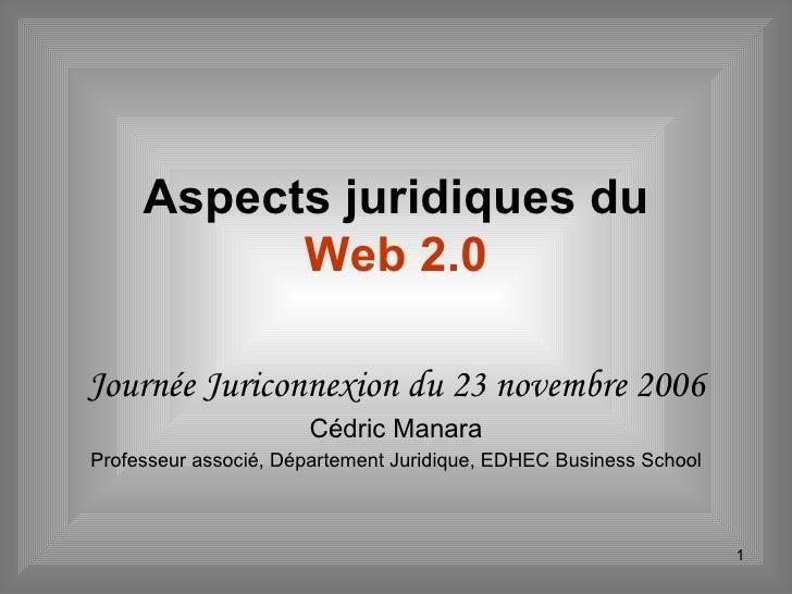 Aspects juridiques du  Web 2.0 Journée Juriconnexion du 23 novembre 2006 Cédric Manara Professeur associé, Département Jur...