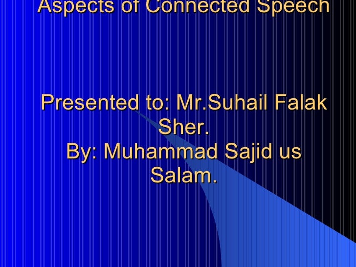 Aspects of Connected Speech  Presented to: Mr.Suhail Falak Sher. By: Muhammad Sajid us Salam.