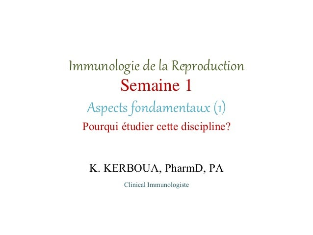 Immunologie de la Reproduction Semaine 1 Aspects fondamentaux (1) Pourqui étudier cette discipline? K. KERBOUA, PharmD, PA...