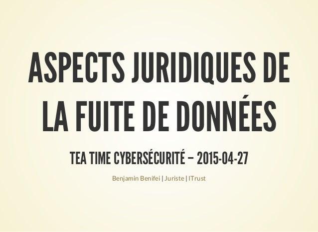 ASPECTS JURIDIQUES DE LA FUITE DE DONNÉES TEA TIME CYBERSÉCURITÉ – 2015-04-27 | |Benjamin Benifei Juriste ITrust