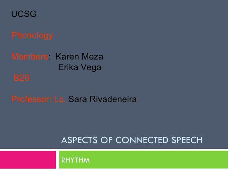ASPECTS OF CONNECTED SPEECH RHYTHM UCSG Phonology Members :  Karen Meza   Erika Vega   B26 Professor: Lc.  Sara Rivadeneira