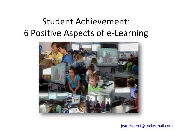 Student Achievement:6 Positive Aspects of e-Learning                        jeanettem1@rocketmail.com