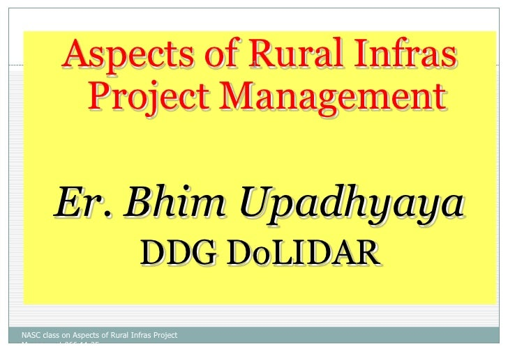 Aspects of Rural Infras Project Management <br />Er. BhimUpadhyaya<br />DDGDoLIDAR<br />NASC class on Aspects of Rural Inf...