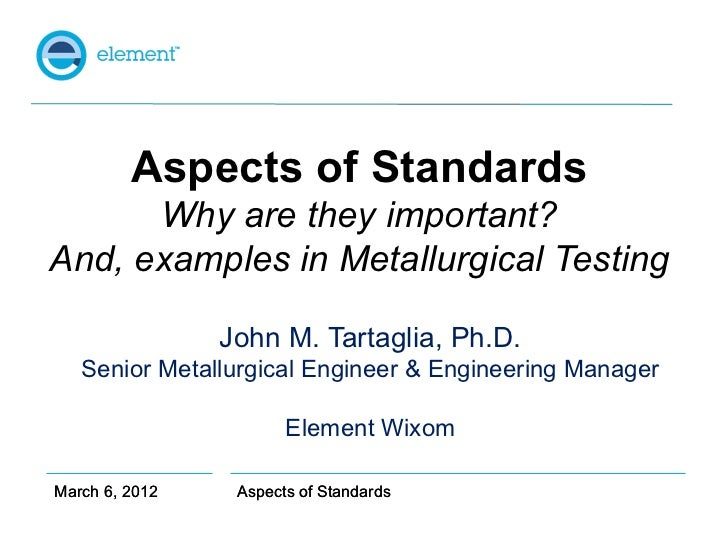 Aspects of Standards      Why are they important?And, examples in Metallurgical Testing                John M. Tartaglia, ...