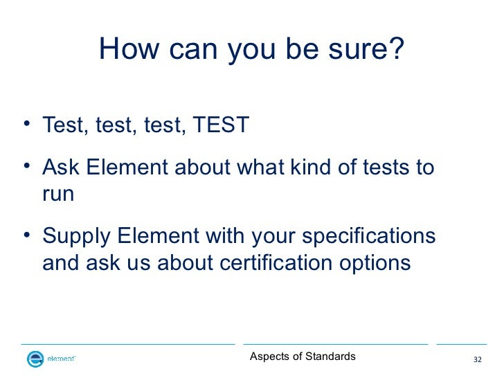 How can you be sure?• Test, test, test, TEST• Ask Element about what kind of tests to  run• Supply Element with your speci...