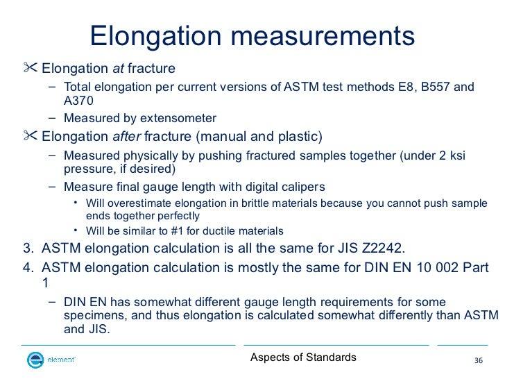 Elongation measurements Elongation at fracture    – Total elongation per current versions of ASTM test methods E8, B557 a...